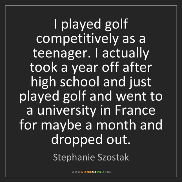 Stephanie Szostak: I played golf competitively as a teenager. I actually...