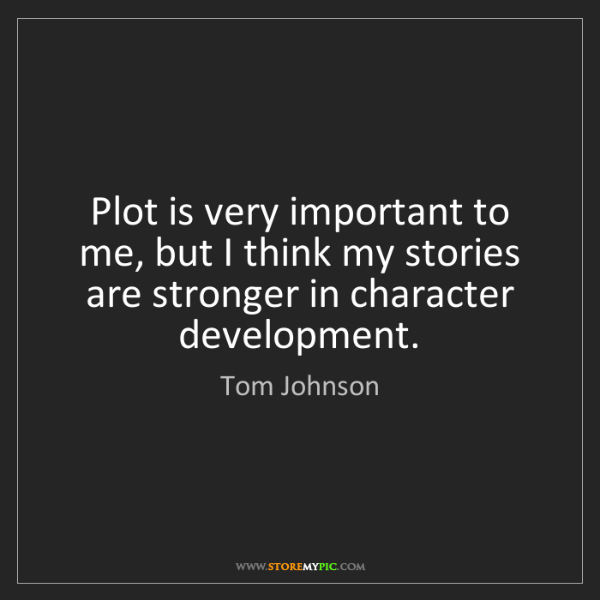 Tom Johnson: Plot is very important to me, but I think my stories...