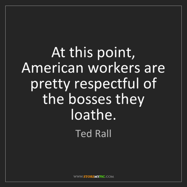 Ted Rall: At this point, American workers are pretty respectful...