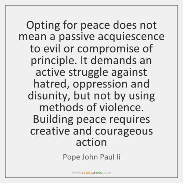 Opting for peace does not mean a passive acquiescence to evil or ...