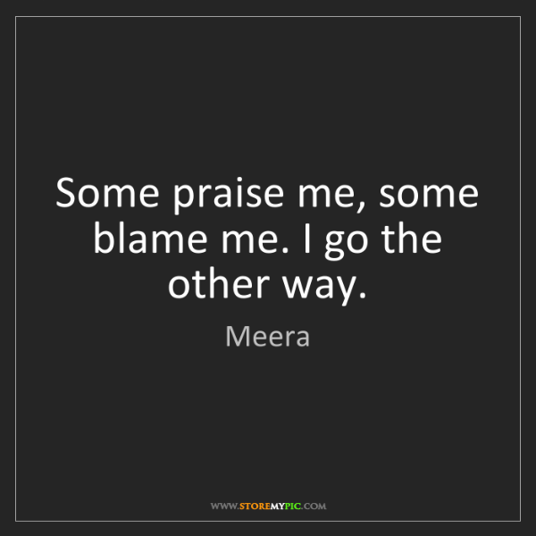 Meera: Some praise me, some blame me. I go the other way.