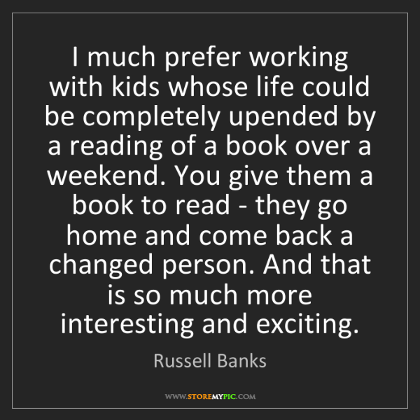 Russell Banks: I much prefer working with kids whose life could be completely...
