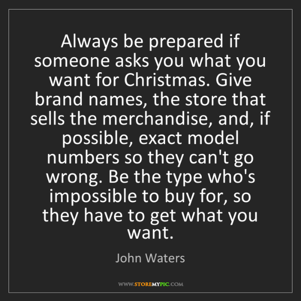 John Waters: Always be prepared if someone asks you what you want...