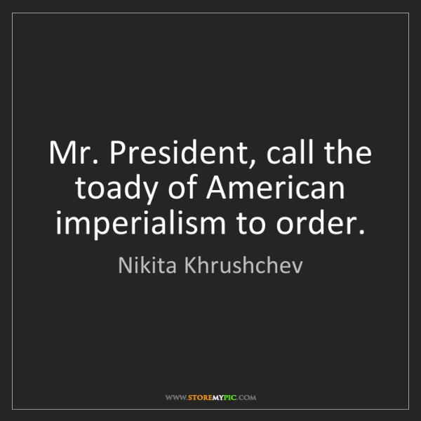 Nikita Khrushchev: Mr. President, call the toady of American imperialism...
