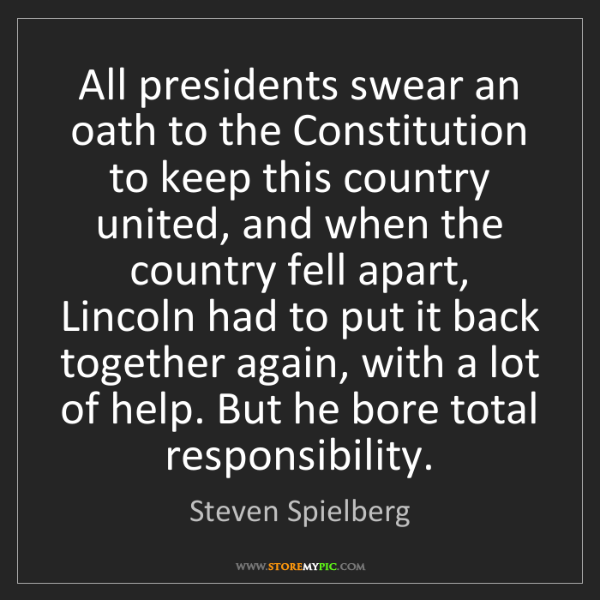Steven Spielberg: All presidents swear an oath to the Constitution to keep...