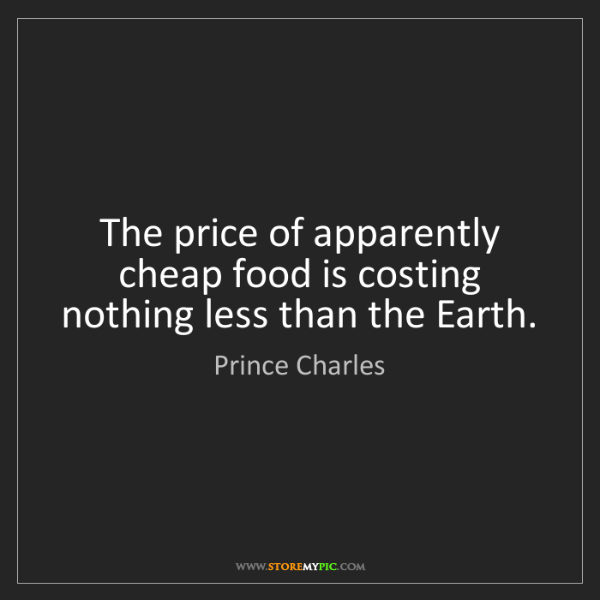 Prince Charles: The price of apparently cheap food is costing nothing...