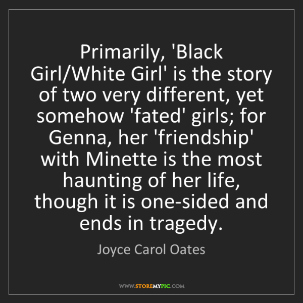 Joyce Carol Oates: Primarily, 'Black Girl/White Girl' is the story of two...