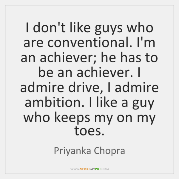 I don't like guys who are conventional. I'm an achiever; he has ...