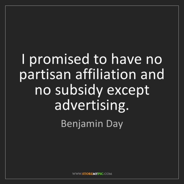 Benjamin Day: I promised to have no partisan affiliation and no subsidy...