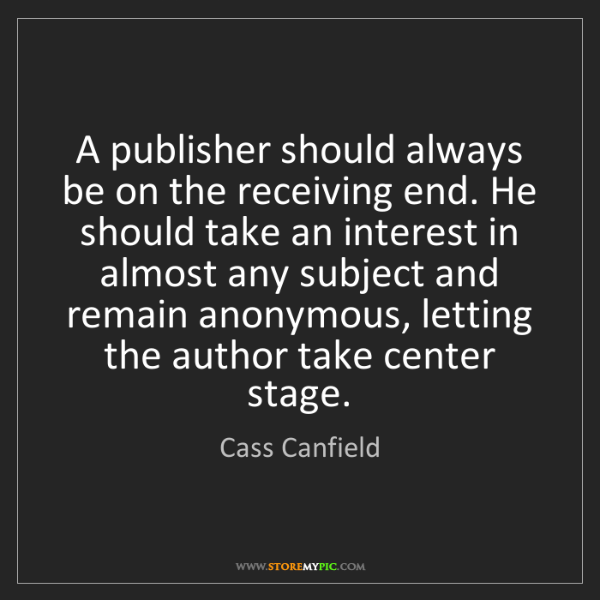 Cass Canfield: A publisher should always be on the receiving end. He...