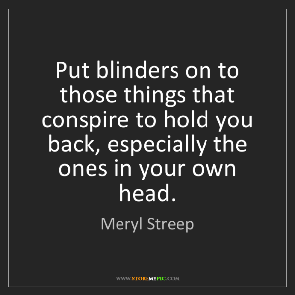 Meryl Streep: Put blinders on to those things that conspire to hold...