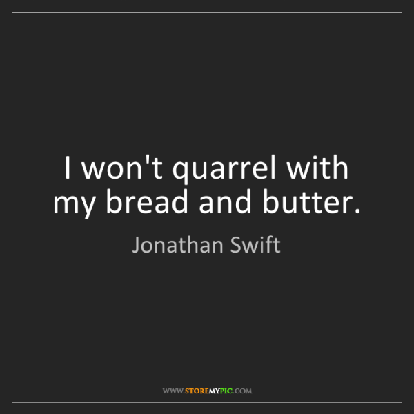 Jonathan Swift: I won't quarrel with my bread and butter.