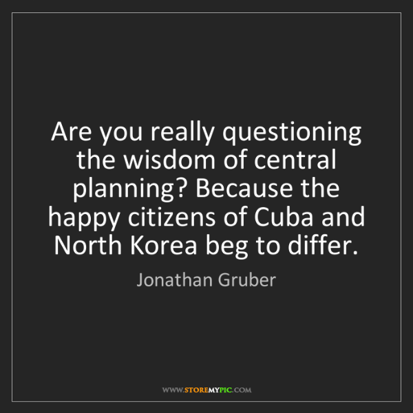 Jonathan Gruber: Are you really questioning the wisdom of central planning?...