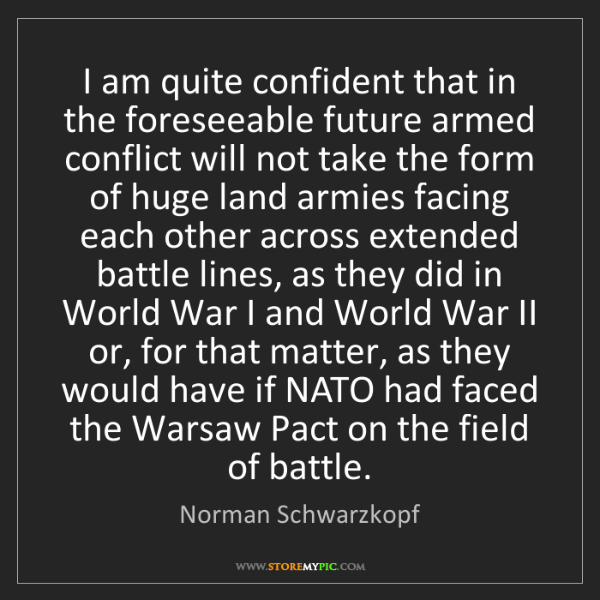 Norman Schwarzkopf: I am quite confident that in the foreseeable future armed...