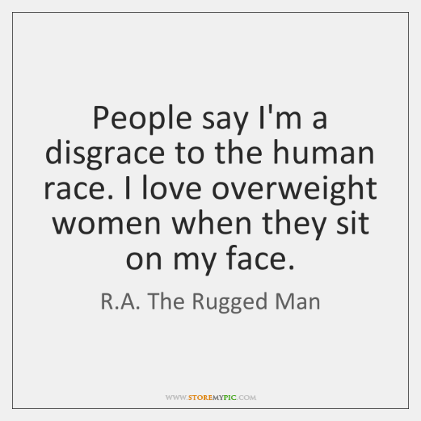 People say I'm a disgrace to the human race. I love overweight ...