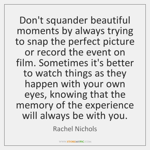 Don't squander beautiful moments by always trying to snap the perfect picture ...