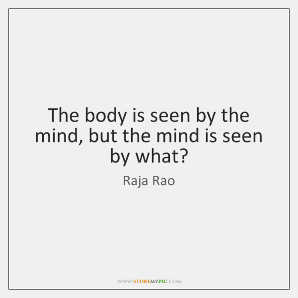 The body is seen by the mind, but the mind is seen ...