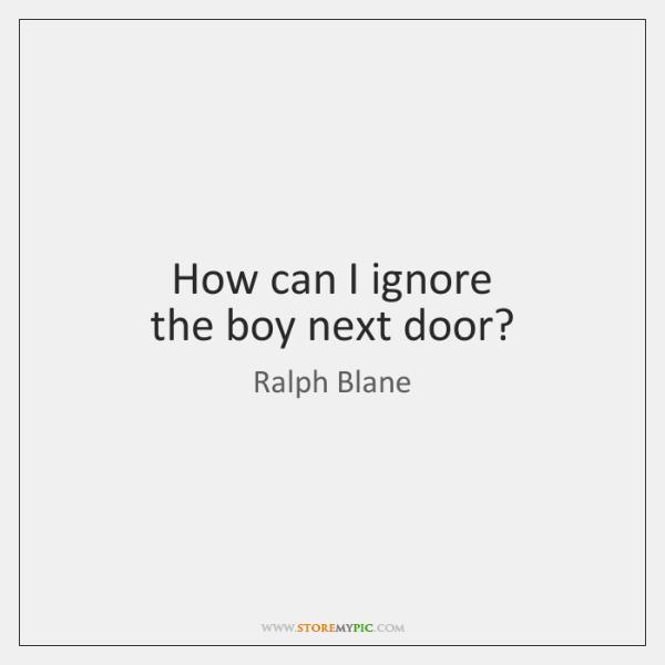 How can I ignore  the boy next door?