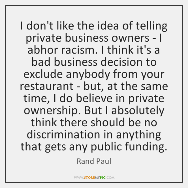 I don't like the idea of telling private business owners - I ...