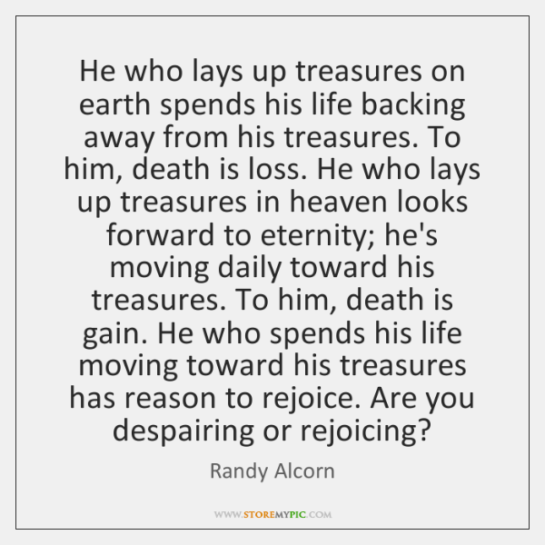 He who lays up treasures on earth spends his life backing away ...
