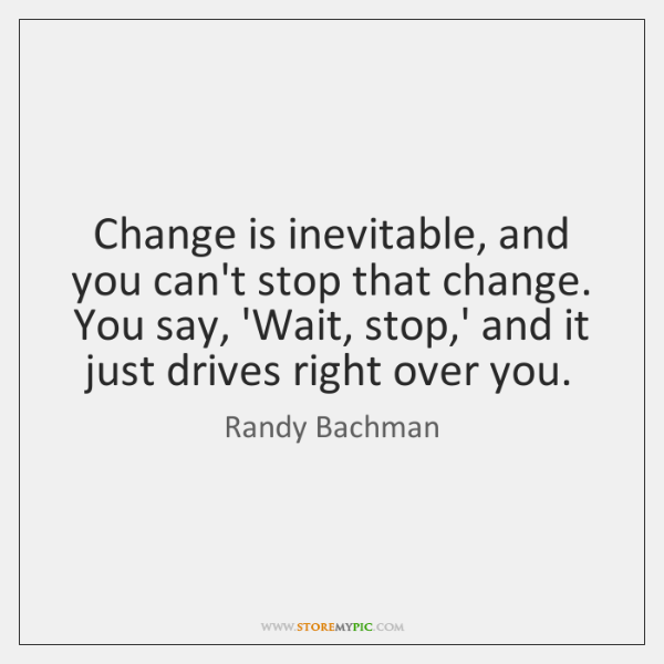Change is inevitable, and you can't stop that change. You say, 'Wait, ...