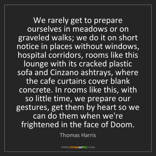 Thomas Harris: We rarely get to prepare ourselves in meadows or on graveled...