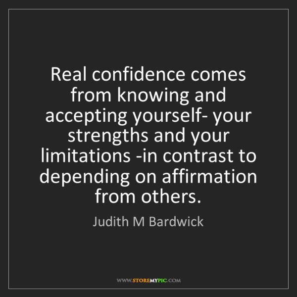 Judith M Bardwick: Real confidence comes from knowing and accepting yourself-...