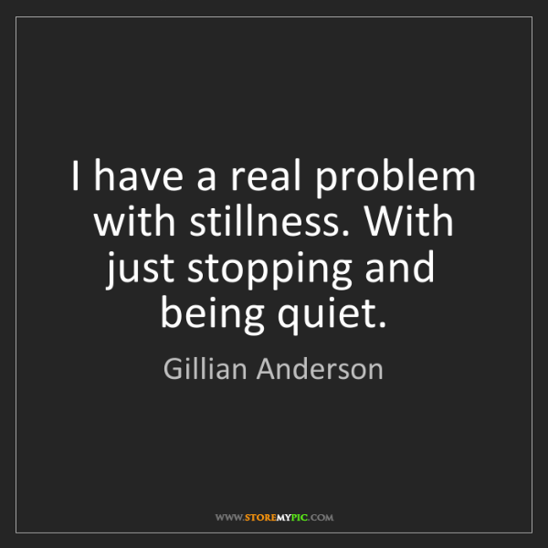 Gillian Anderson: I have a real problem with stillness. With just stopping...