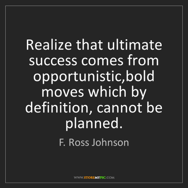 F. Ross Johnson: Realize that ultimate success comes from opportunistic,bold...