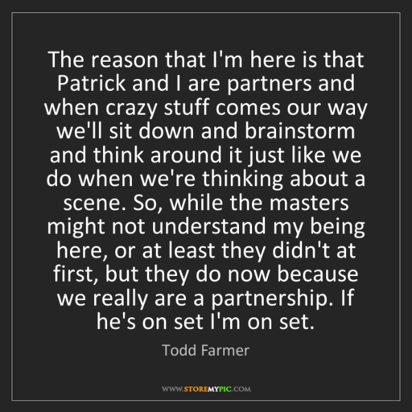 Todd Farmer: The reason that I'm here is that Patrick and I are partners...
