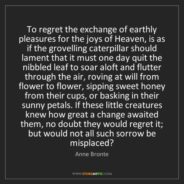 Anne Bronte: To regret the exchange of earthly pleasures for the joys...