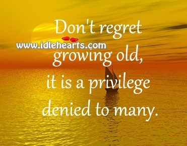 Dont Regret Growing Old It Is A Privilege Denied To Many Storemypic