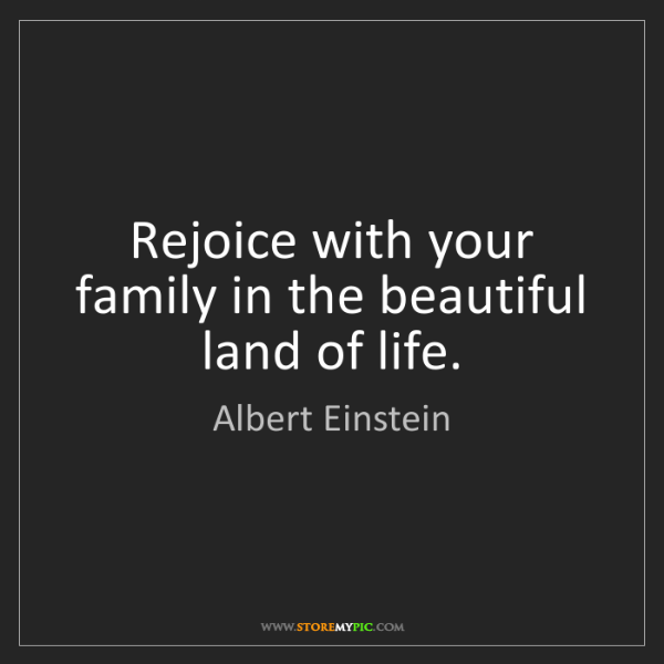Albert Einstein: Rejoice with your family in the beautiful land of life.
