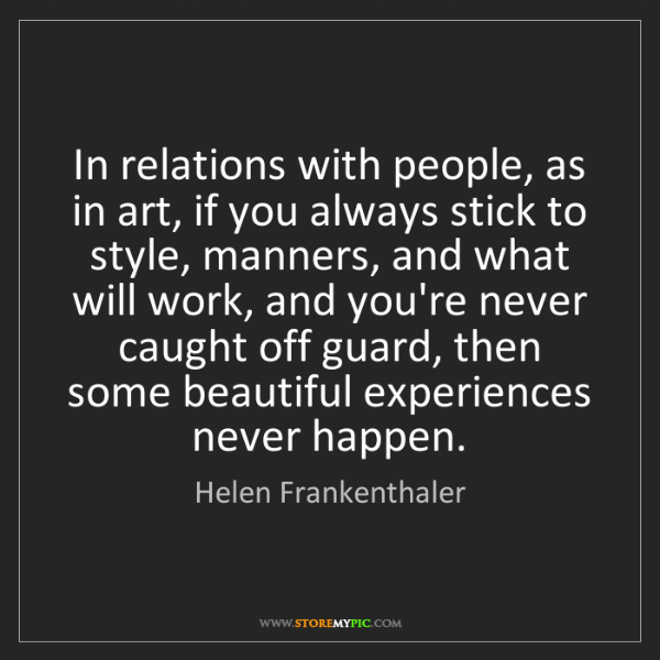 Helen Frankenthaler: In relations with people, as in art, if you always stick...