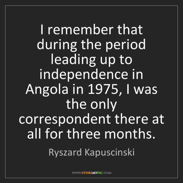 Ryszard Kapuscinski: I remember that during the period leading up to independence...
