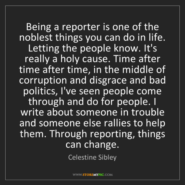 Celestine Sibley: Being a reporter is one of the noblest things you can...