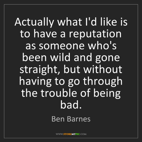 Ben Barnes: Actually what I'd like is to have a reputation as someone...
