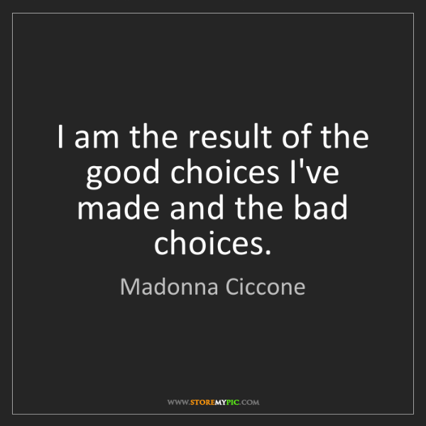 Madonna Ciccone: I am the result of the good choices I've made and the...