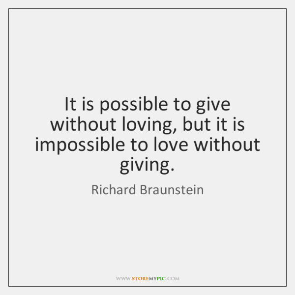 It is possible to give without loving, but it is impossible to ...