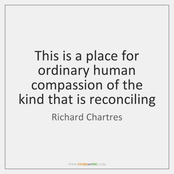 This is a place for ordinary human compassion of the kind that ...