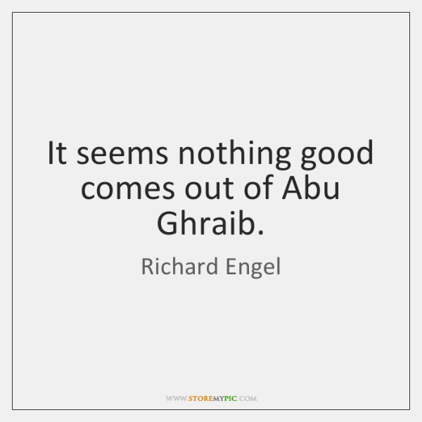 It seems nothing good comes out of Abu Ghraib.