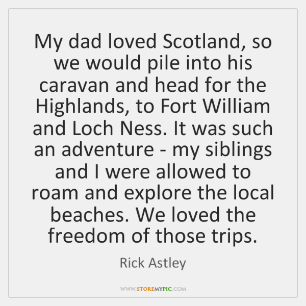 My dad loved Scotland, so we would pile into his caravan and ...