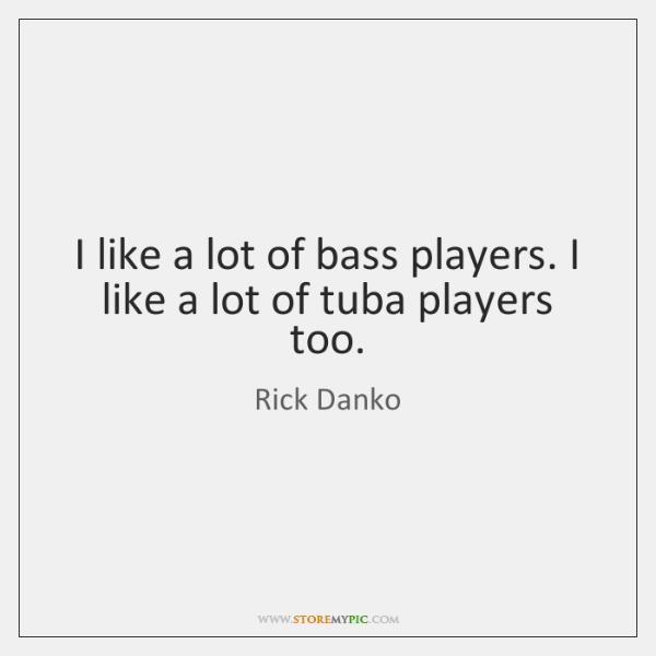 I like a lot of bass players. I like a lot of ...