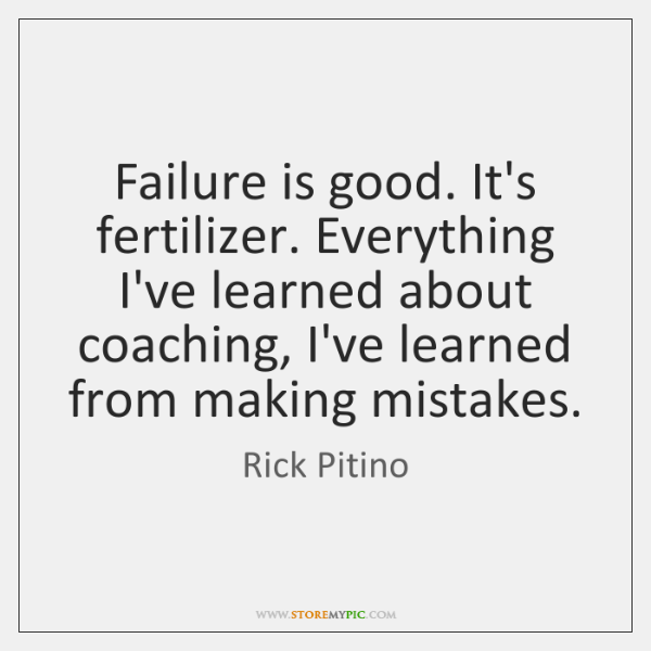 Failure is good. It's fertilizer. Everything I've learned about coaching, I've learned ...