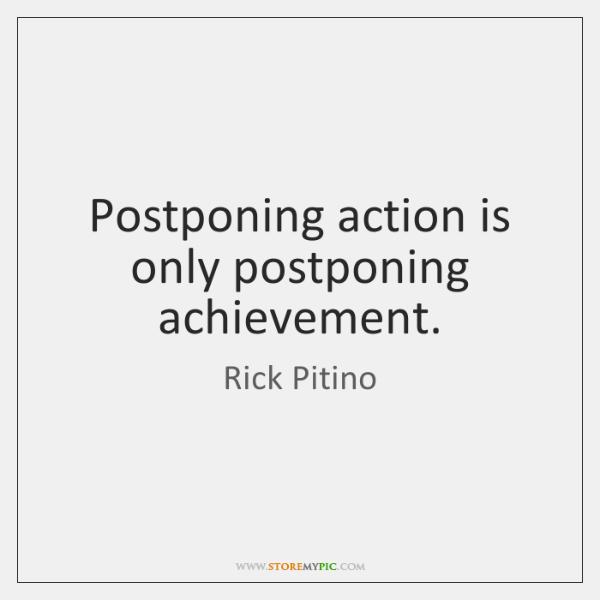 Postponing action is only postponing achievement.