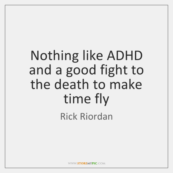 Nothing like ADHD and a good fight to the death to make ...