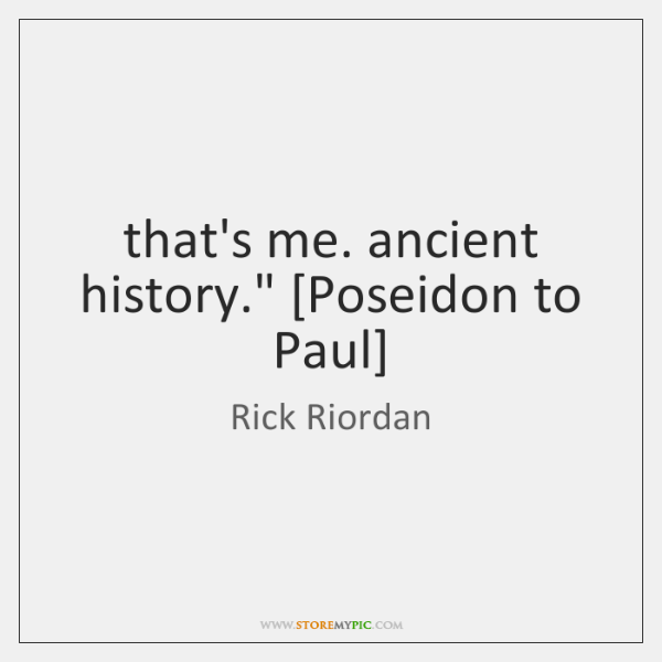 """that's me. ancient history."""" [Poseidon to Paul]"""