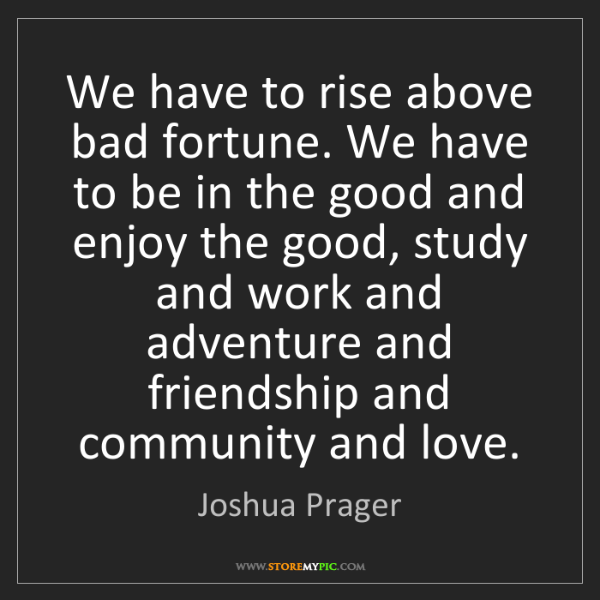 Joshua Prager: We have to rise above bad fortune. We have to be in the...