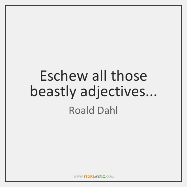Eschew all those beastly adjectives...