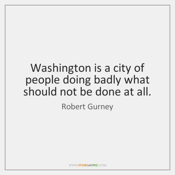 Washington is a city of people doing badly what should not be ...
